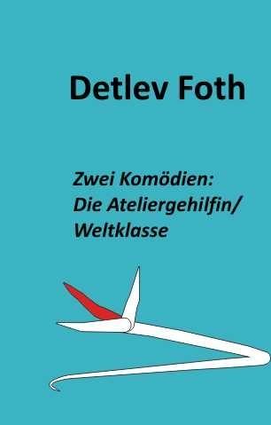 Detlev Foth/ Zwei Komödien: Die Ateliergehilfin / Weltklasse