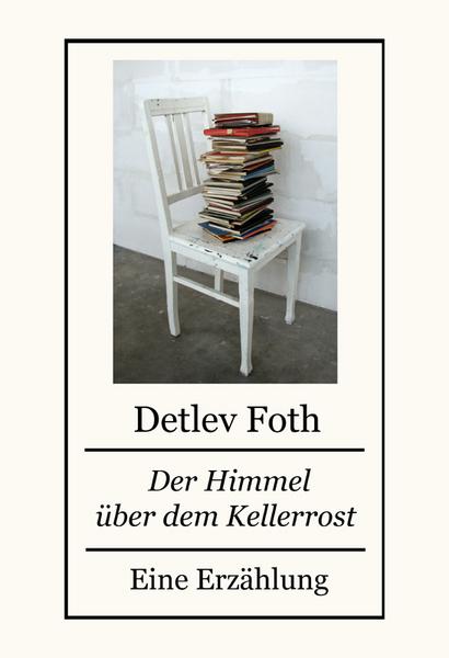 Der Himmel über dem Kellerrost / Eine Erzählung von Detlev Foth