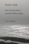 Die Verlorenheit und das Befremden / Erzählung von Detlev Foth