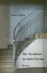 Die Akademie ist mein Garten / Roman von Ioana Luca